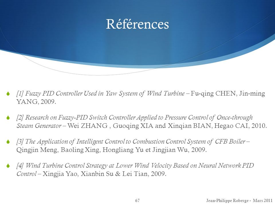 Références [1] Fuzzy PID Controller Used in Yaw System of Wind Turbine – Fu-qing CHEN, Jin-ming YANG, 2009.